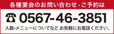 各種宴会のお問い合わせ・ご予約は0567-46-3851 人数・メニューについてなどお気軽にお電話ください。